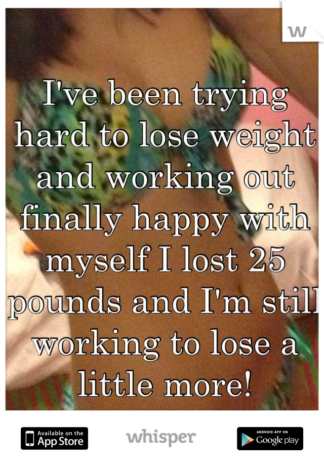 I've been trying hard to lose weight and working out finally happy with myself I lost 25 pounds and I'm still working to lose a little more!