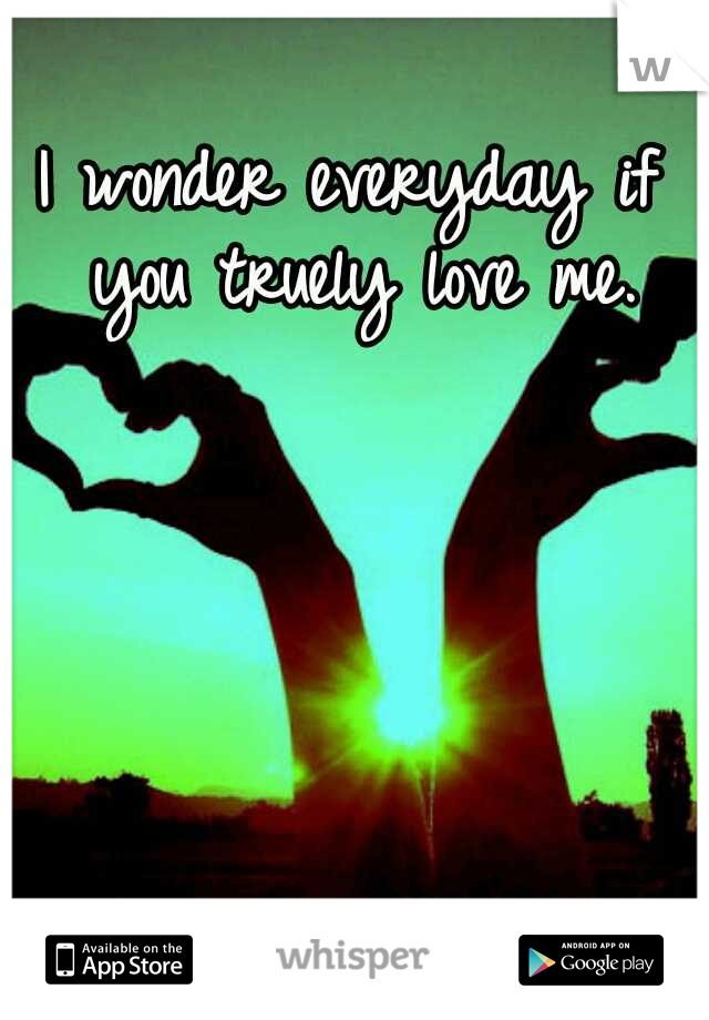 I wonder everyday if you truely love me.