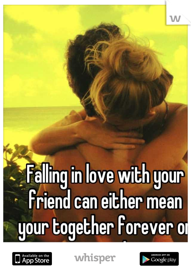Falling in love with your friend can either mean your together forever or strangers later