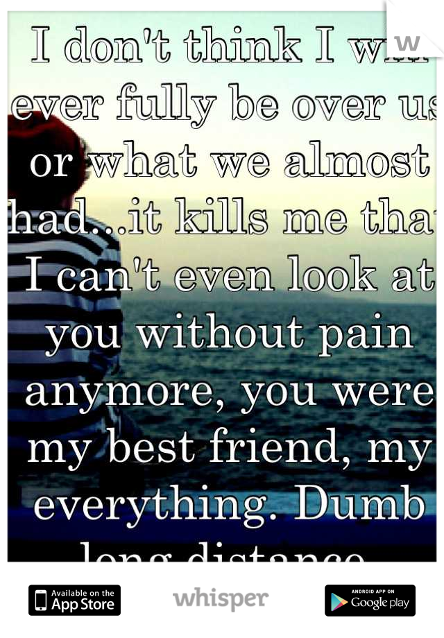 I don't think I will ever fully be over us or what we almost had...it kills me that I can't even look at you without pain anymore, you were my best friend, my everything. Dumb long distance.