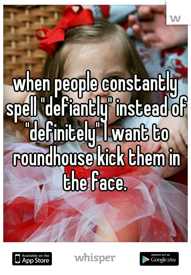 "when people constantly spell ""defiantly"" instead of ""definitely"" I want to roundhouse kick them in the face."