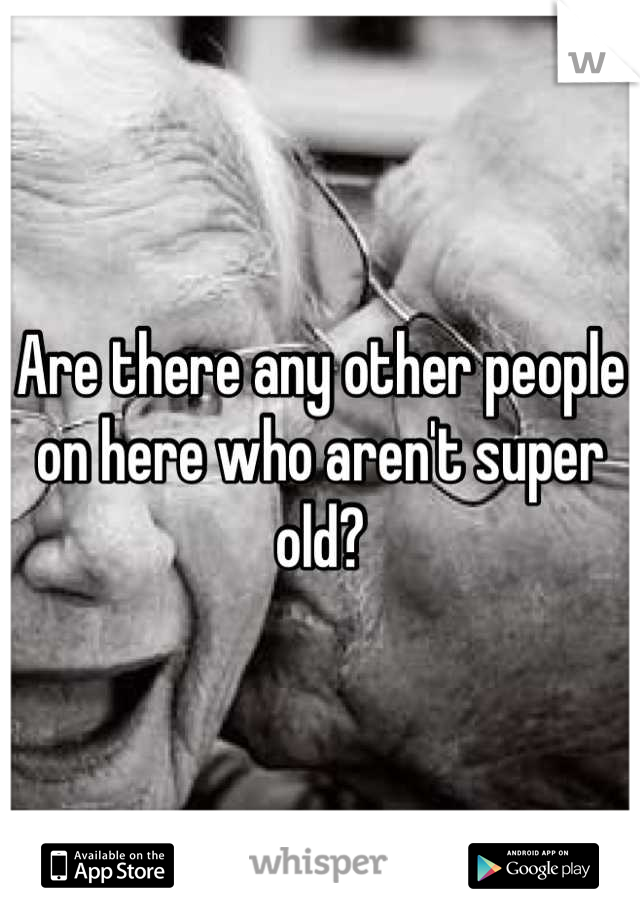 Are there any other people on here who aren't super old?