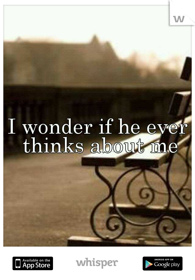 I wonder if he ever thinks about me