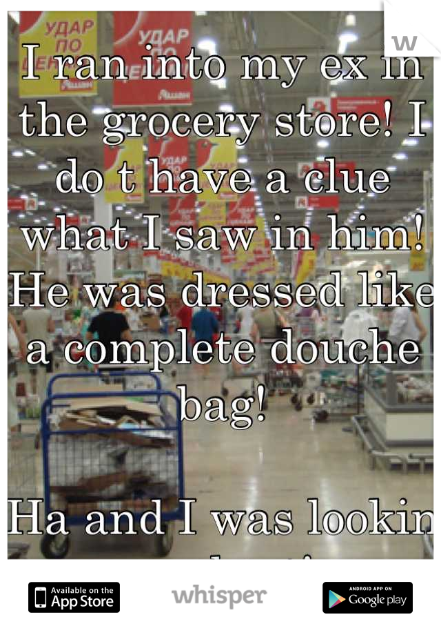 I ran into my ex in the grocery store! I do t have a clue what I saw in him! He was dressed like a complete douche bag!   Ha and I was lookin my best!