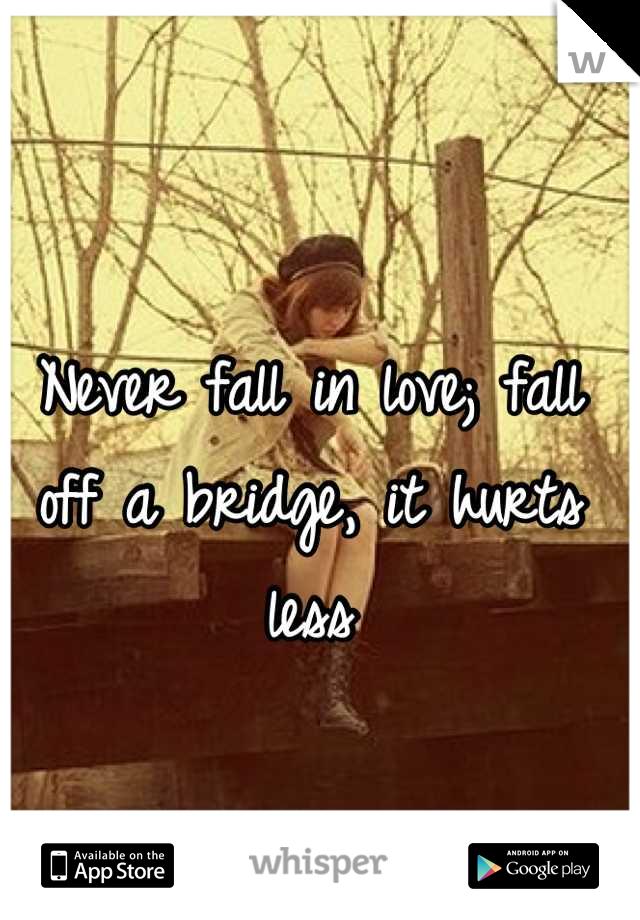 Never fall in love; fall off a bridge, it hurts less