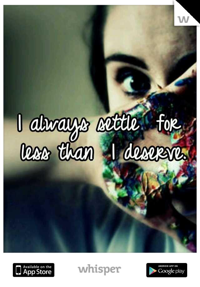 I always settle  for less than  I deserve.