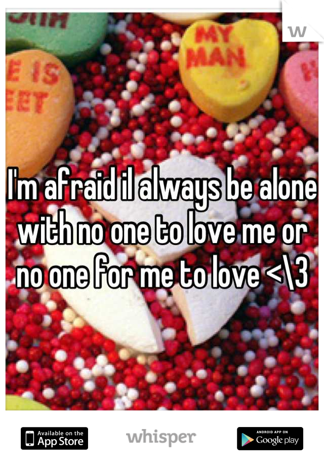 I'm afraid il always be alone with no one to love me or no one for me to love <\3
