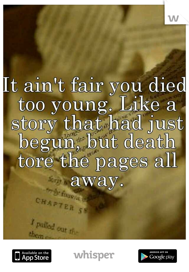 It ain't fair you died too young. Like a story that had just begun, but death tore the pages all away.