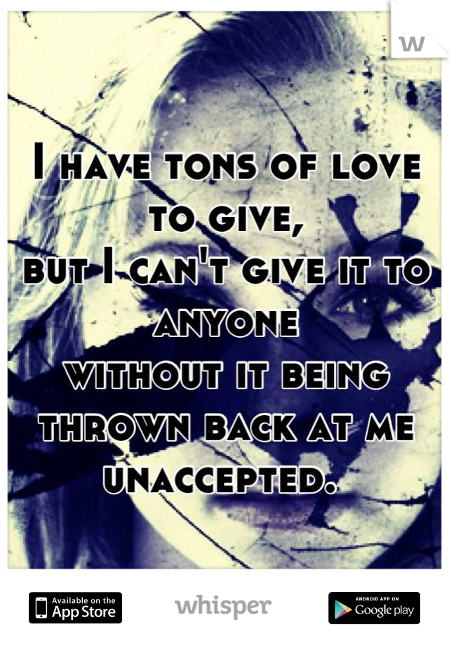 I have tons of love to give, but I can't give it to anyone without it being thrown back at me unaccepted.