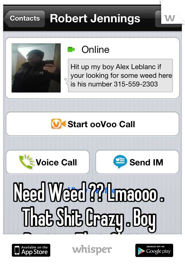 Need Weed ?? Lmaooo . That Shit Crazy . Boy Posting That Shitt .