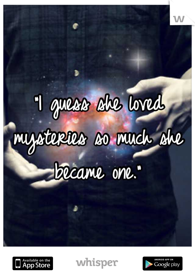 """""""I guess she loved mysteries so much she became one."""""""