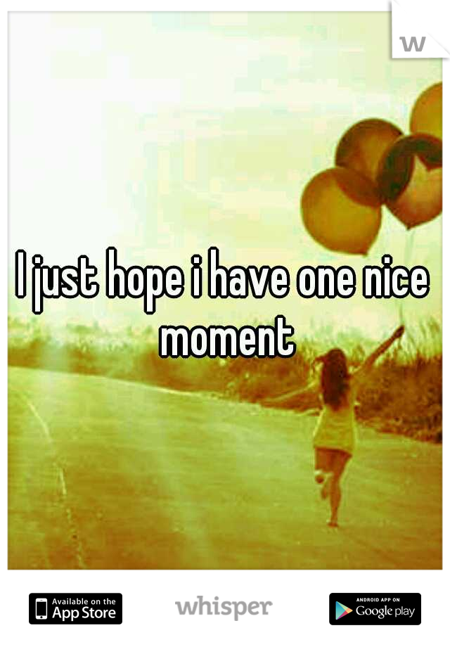 I just hope i have one nice moment