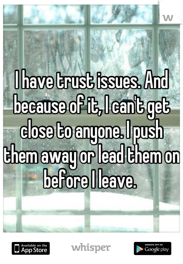 I have trust issues. And because of it, I can't get close to anyone. I push them away or lead them on before I leave.