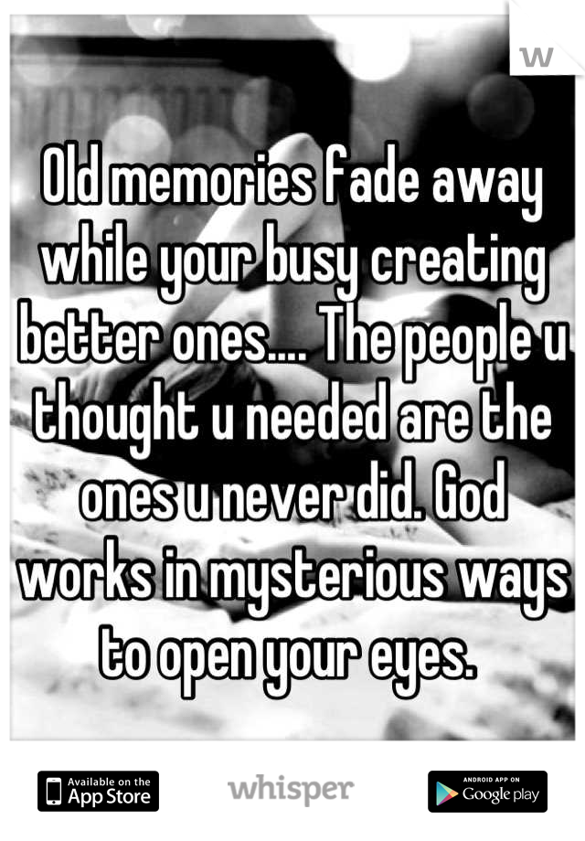 Old memories fade away while your busy creating better ones.... The people u thought u needed are the ones u never did. God works in mysterious ways to open your eyes.