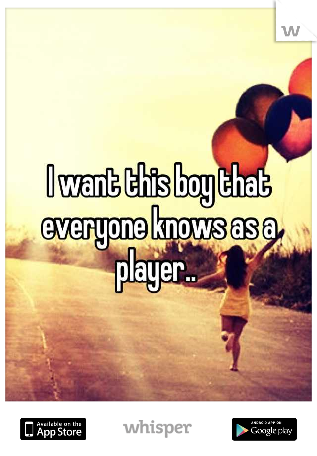 I want this boy that everyone knows as a player..