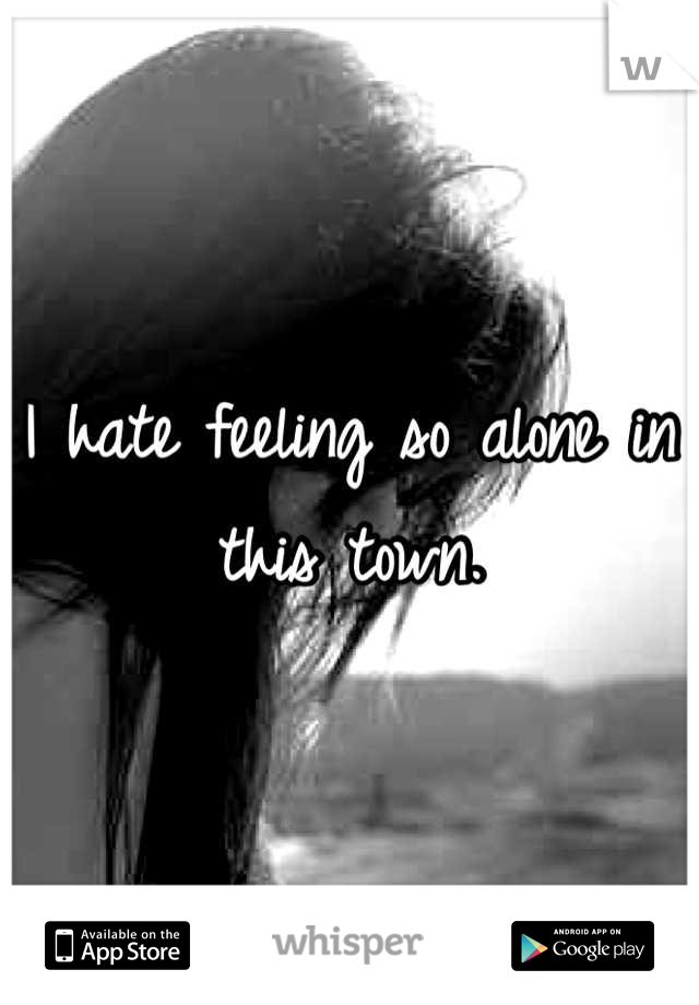 I hate feeling so alone in this town.
