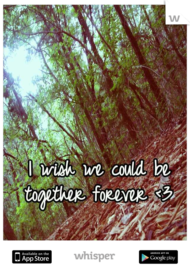 I wish we could be together forever <3