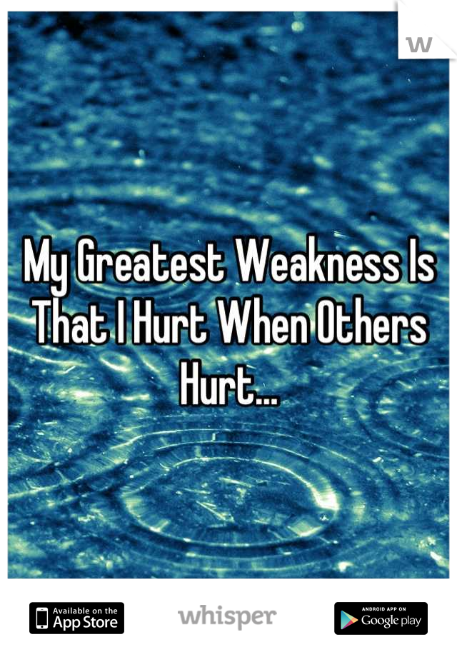My Greatest Weakness Is That I Hurt When Others Hurt...