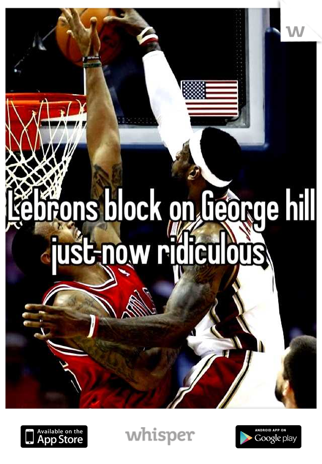 Lebrons block on George hill just now ridiculous