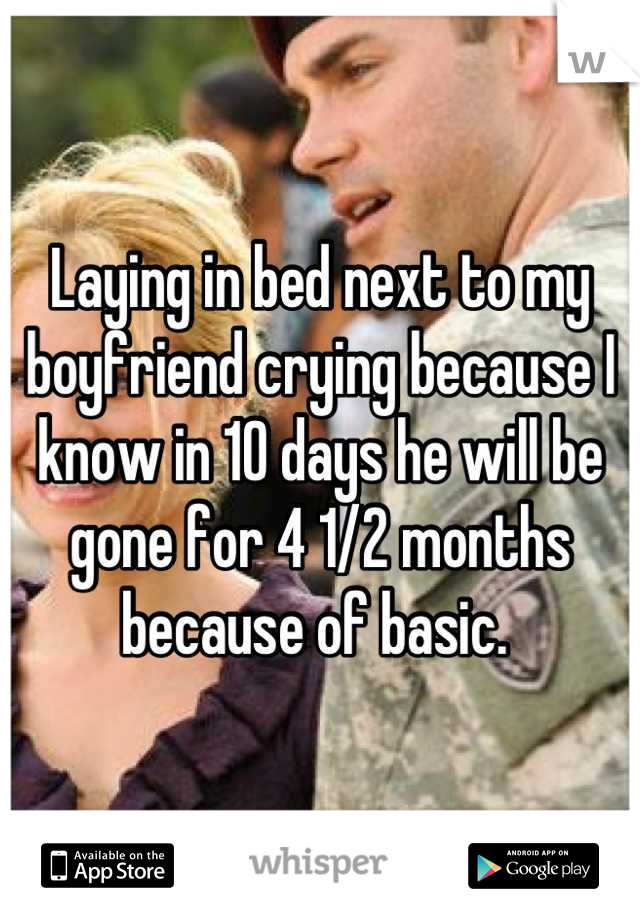 Laying in bed next to my boyfriend crying because I know in 10 days he will be gone for 4 1/2 months because of basic.