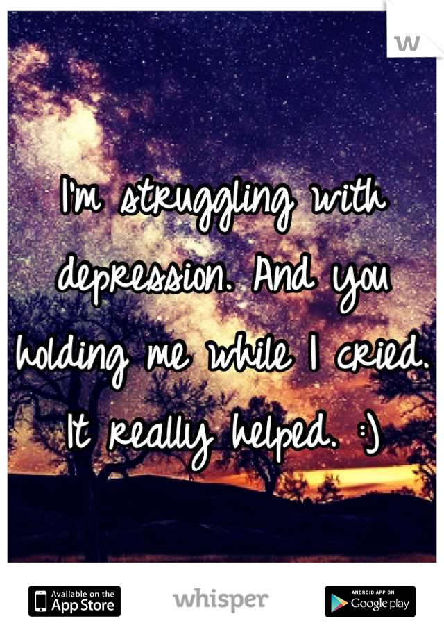 I'm struggling with depression. And you holding me while I cried. It really helped. :)