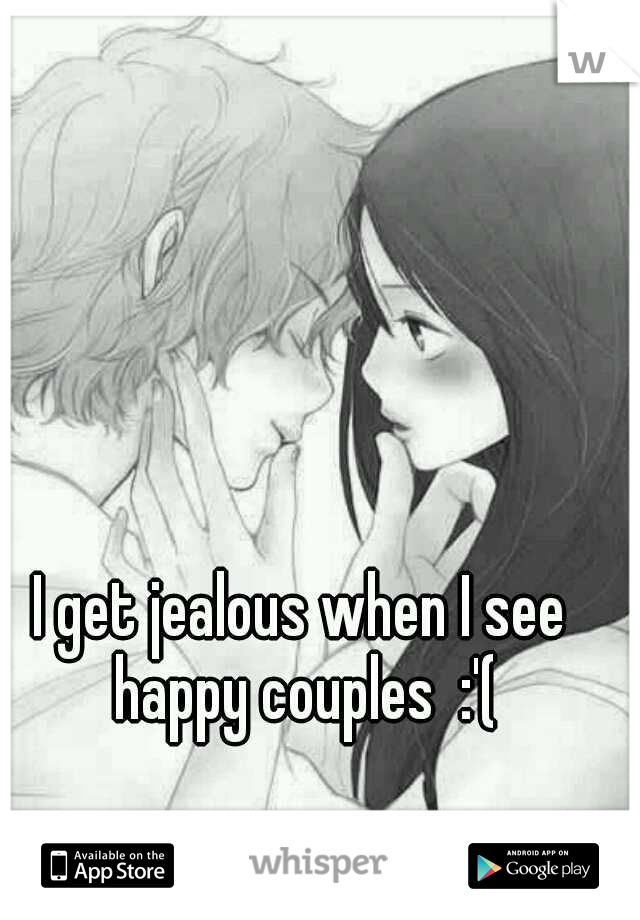 I get jealous when I see happy couples  :'(