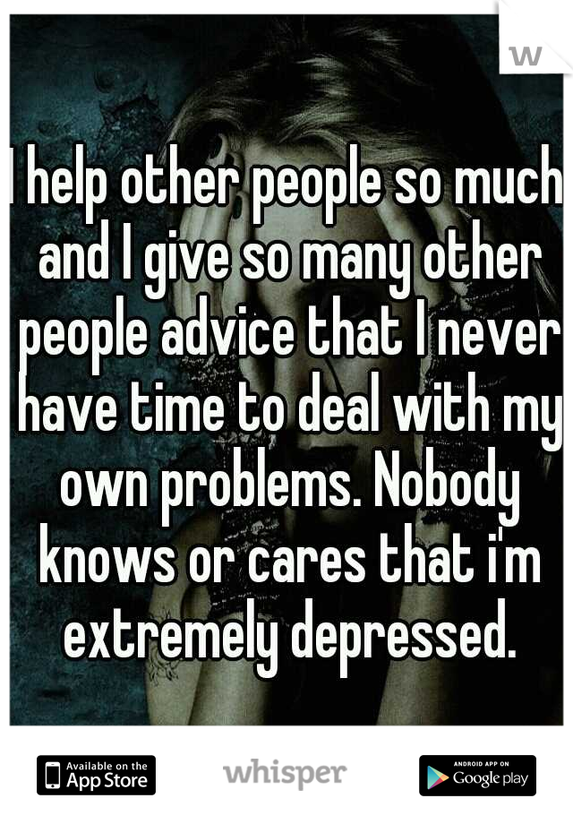 I help other people so much and I give so many other people advice that I never have time to deal with my own problems. Nobody knows or cares that i'm extremely depressed.