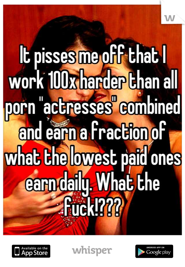 """It pisses me off that I work 100x harder than all porn """"actresses"""" combined and earn a fraction of what the lowest paid ones earn daily. What the fuck!???"""