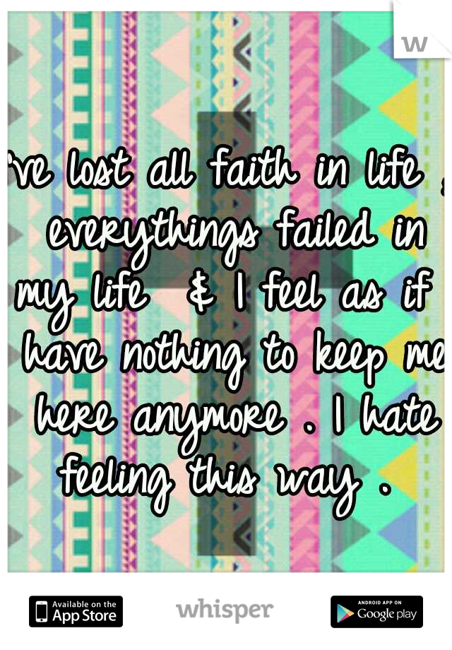 I've lost all faith in life , everythings failed in my life  & I feel as if I have nothing to keep me here anymore . I hate feeling this way .