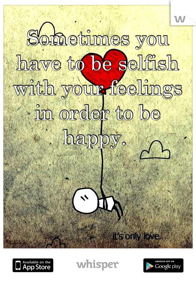 Sometimes you have to be selfish with your feelings in order to be happy.