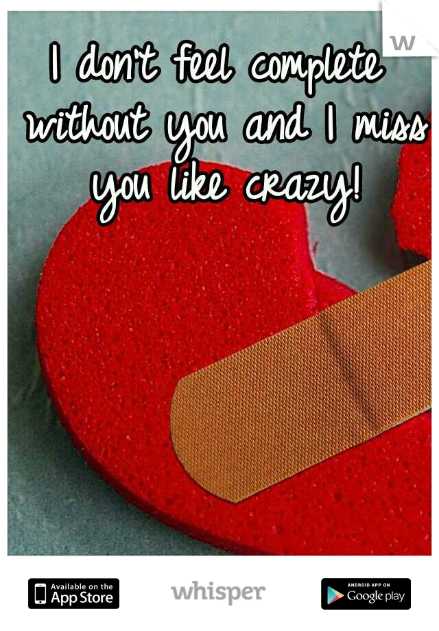 I don't feel complete without you and I miss you like crazy!