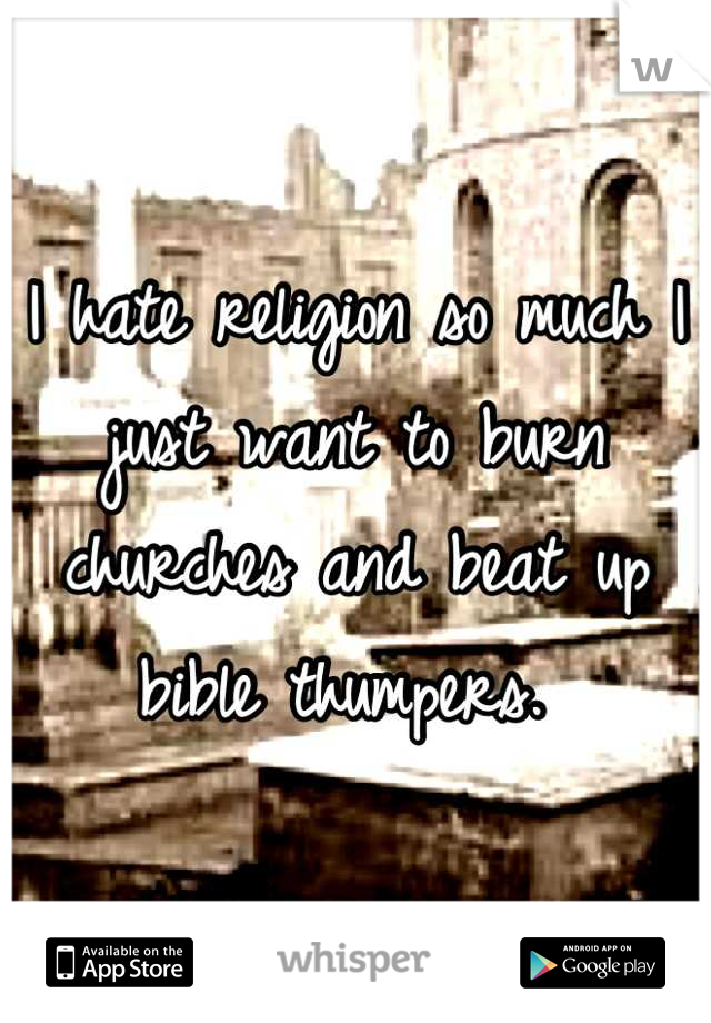I hate religion so much I just want to burn churches and beat up bible thumpers.