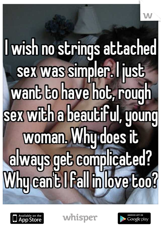 I wish no strings attached sex was simpler. I just want to have hot, rough sex with a beautiful, young woman. Why does it always get complicated? Why can't I fall in love too?
