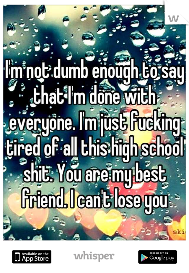 I'm not dumb enough to say that I'm done with everyone. I'm just fucking tired of all this high school shit. You are my best friend. I can't lose you