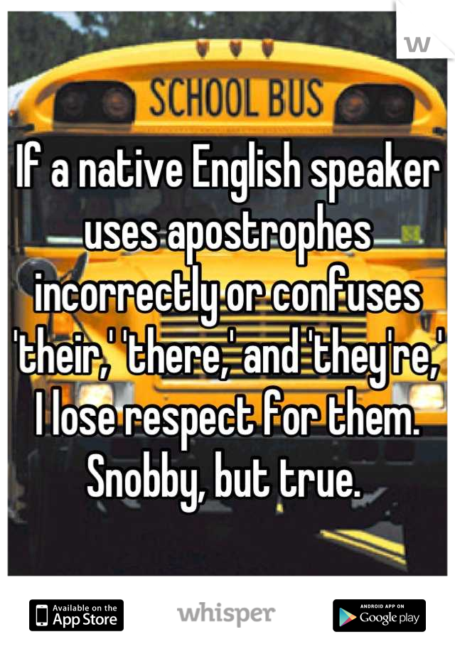 If a native English speaker uses apostrophes incorrectly or confuses 'their,' 'there,' and 'they're,' I lose respect for them. Snobby, but true.