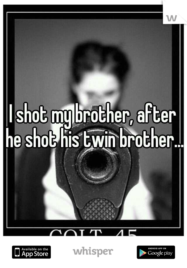 I shot my brother, after he shot his twin brother...
