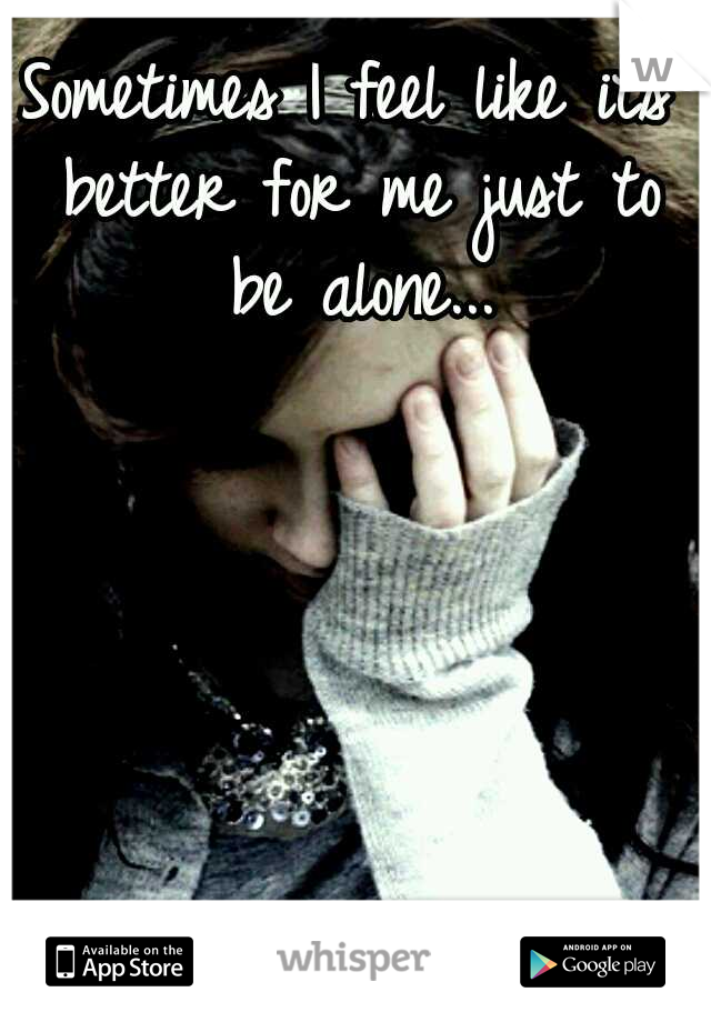 Sometimes I feel like its better for me just to be alone...