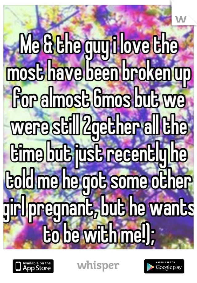 Me & the guy i love the most have been broken up for almost 6mos but we were still 2gether all the time but just recently he told me he got some other girl pregnant, but he wants to be with me!);