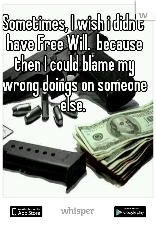 Sometimes, I wish i didn't have Free Will.  because then I could blame my wrong doings on someone else.