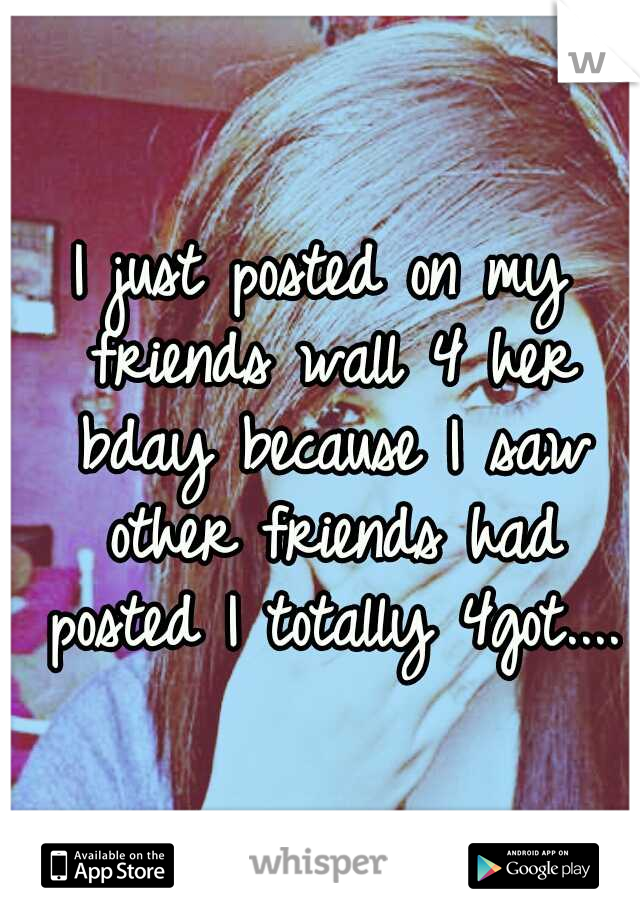 I just posted on my friends wall 4 her bday because I saw other friends had posted I totally 4got....