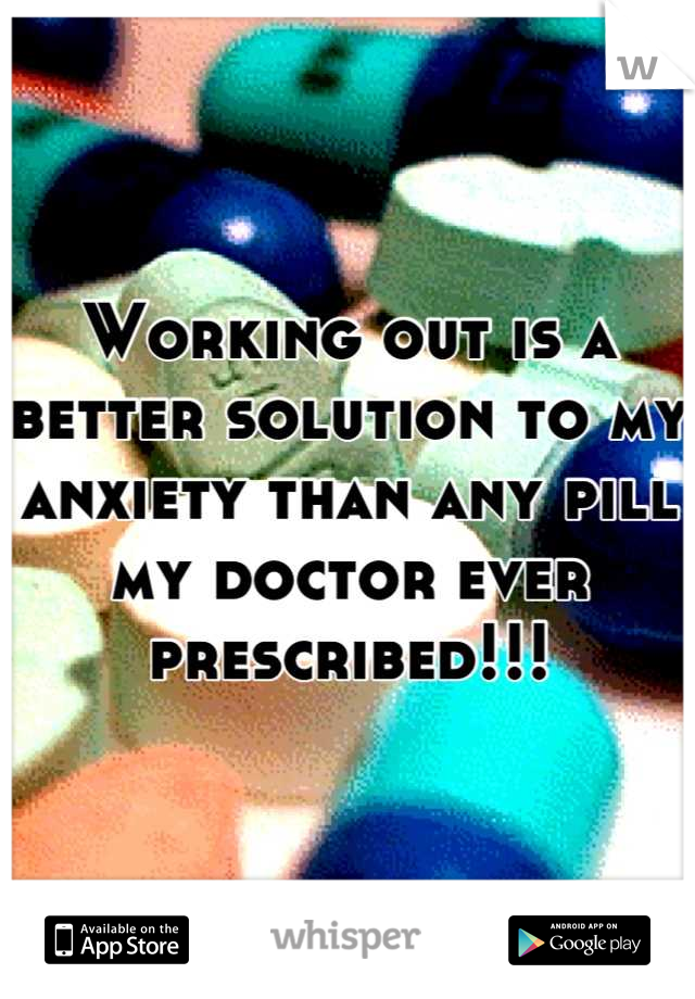Working out is a better solution to my anxiety than any pill my doctor ever prescribed!!!