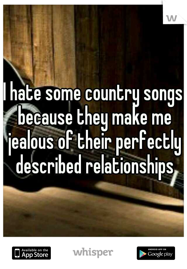 I hate some country songs because they make me jealous of their perfectly described relationships