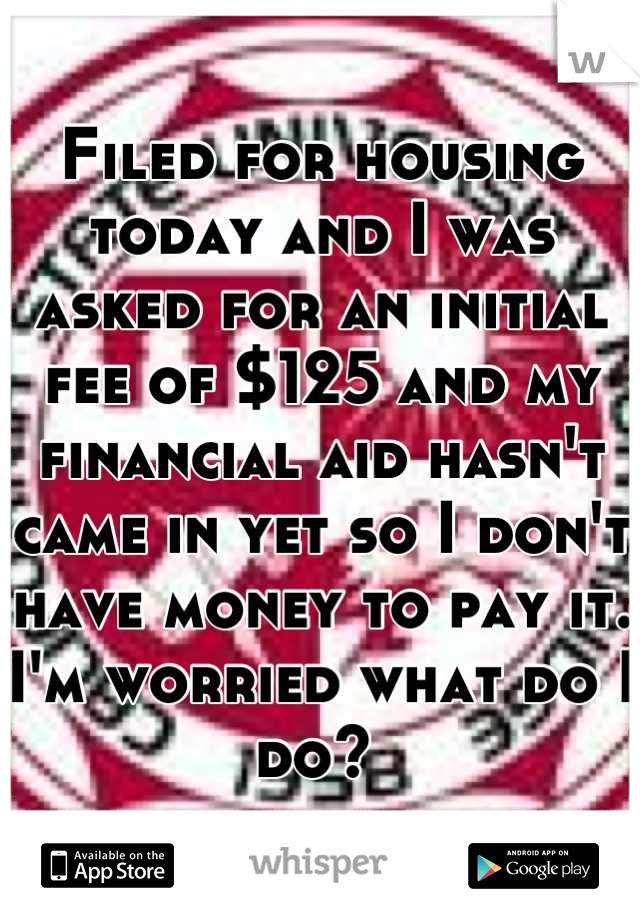 Filed for housing today and I was asked for an initial fee of $125 and my financial aid hasn't came in yet so I don't have money to pay it. I'm worried what do I do?