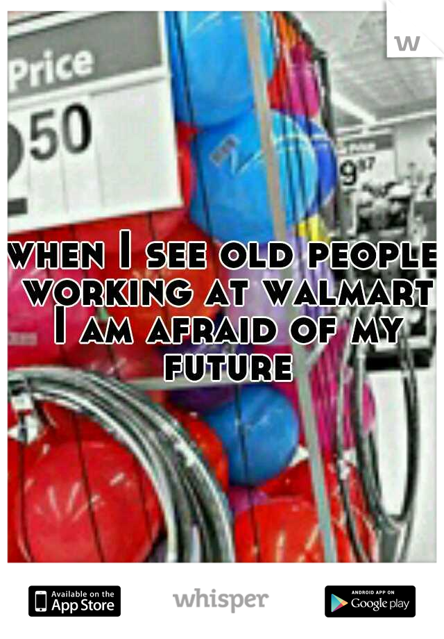 when I see old people working at walmart I am afraid of my future