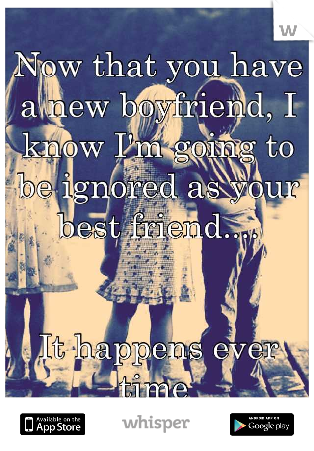 Now that you have a new boyfriend, I know I'm going to be ignored as your best friend....   It happens ever time