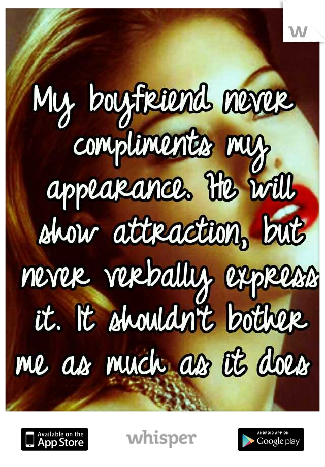 My boyfriend never compliments my appearance. He will show attraction, but never verbally express it. It shouldn't bother me as much as it does