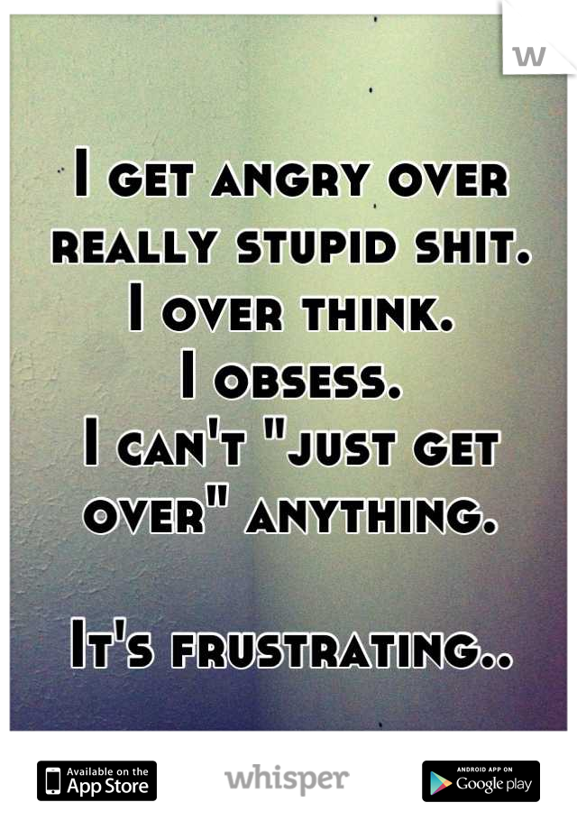 "I get angry over really stupid shit.  I over think.  I obsess.  I can't ""just get over"" anything.  It's frustrating.."