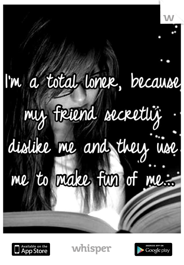 I'm a total loner, because my friend secretly dislike me and they use me to make fun of me...