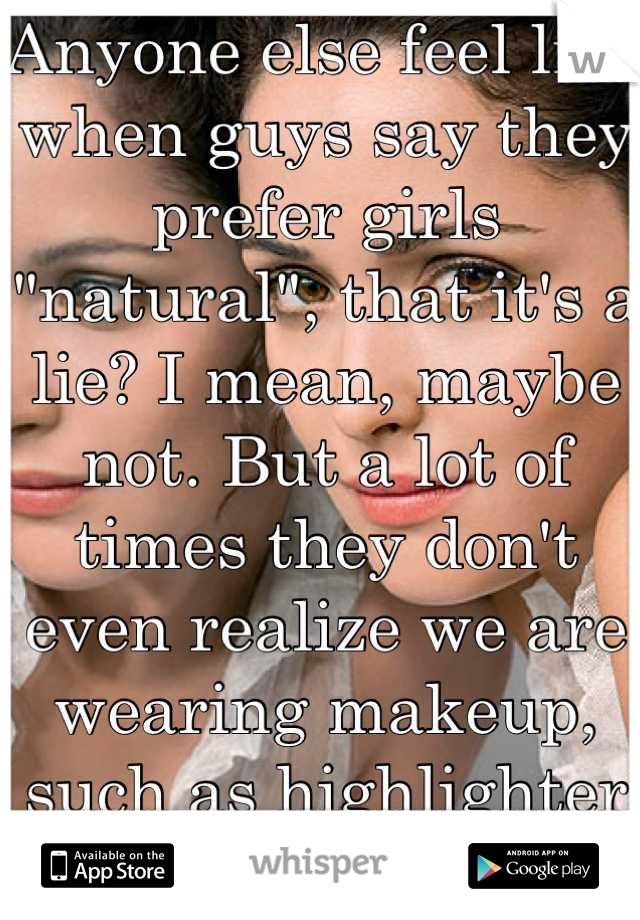 """Anyone else feel like when guys say they prefer girls """"natural"""", that it's a lie? I mean, maybe not. But a lot of times they don't even realize we are wearing makeup, such as highlighter and concealer."""