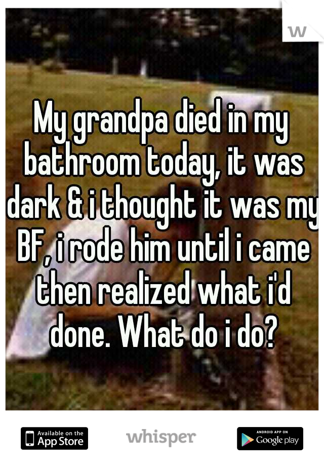 My grandpa died in my bathroom today, it was dark & i thought it was my BF, i rode him until i came then realized what i'd done. What do i do?